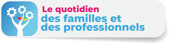 Le quotidien des familles et des professionnels